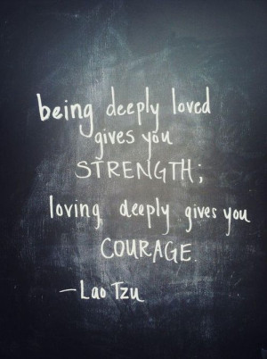 being-deeply-loved-gives-you-strength-loving-deeply-gives-you-courage ...