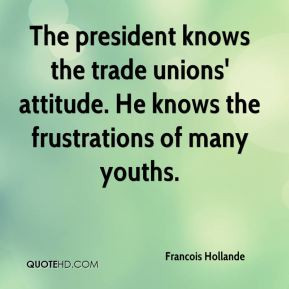 Francois Hollande - The president knows the trade unions' attitude. He ...
