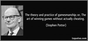 ... The art of winning games without actually cheating. - Stephen Potter