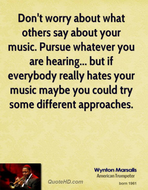 Don't worry about what others say about your music. Pursue whatever ...