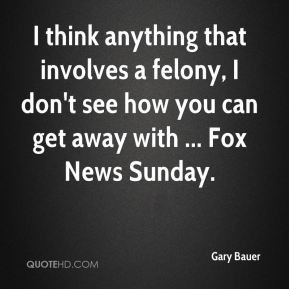 Gary Bauer - I think anything that involves a felony, I don't see how ...