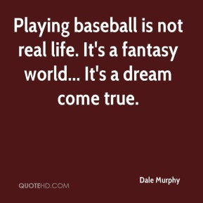 Dale Murphy - Playing baseball is not real life. It's a fantasy world ...