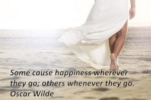 Some cause happiness wherever they go others whenever they go