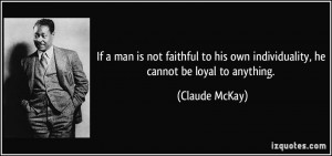 If a man is not faithful to his own individuality, he cannot be loyal ...