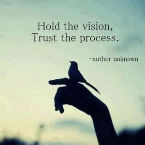 Hold the vision, trust the process.