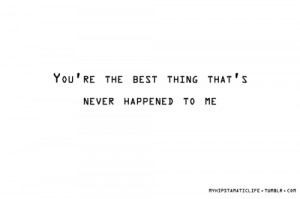 Love Quote : You're the Best Thing That Ever Happened to Me