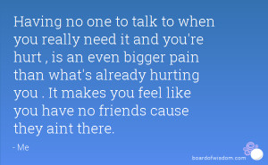 Having no one to talk to when you really need it and you're hurt , is ...