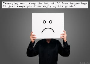 Worrying won't keep the bad stuff from happening. It just keeps you ...