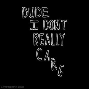 Dude, I dont really care