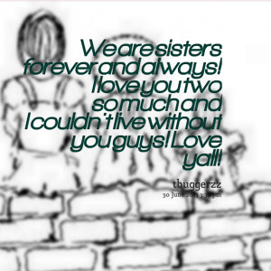 ... love you two so much and i couldn't live without you guys! love yall