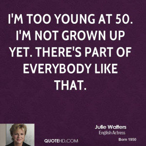 too young at 50. I'm not grown up yet. There's part of everybody ...