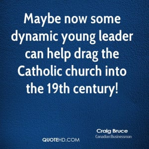 Maybe now some dynamic young leader can help drag the Catholic church ...