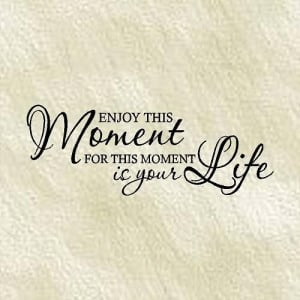 QUOTE - Enjoy this moment for this moment is your life-Special buy any ...