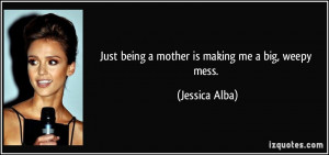 Just being a mother is making me a big, weepy mess. - Jessica Alba