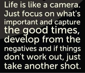 Life is like a camera. Just focus on what's important and capture the ...