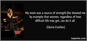 My mom was a source of strength.She showed me by example that women ...