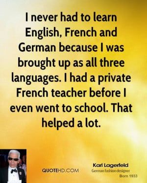 never had to learn English, French and German because I was brought ...