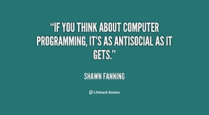 If you think about computer programming, it's as antisocial as it gets ...