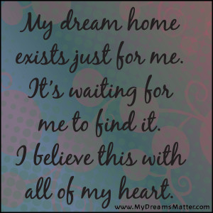 My dream home exists just for me. It's waiting for me to find it. I ...