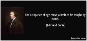 The arrogance of age must submit to be taught by youth. - Edmund Burke