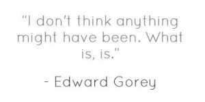 characteristically pragmatic quote from Edward Gorey.