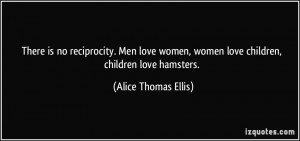 There is no reciprocity. Men love women, women love children, children ...