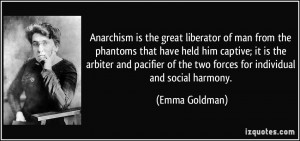 Anarchism is the great liberator of man from the phantoms that have ...