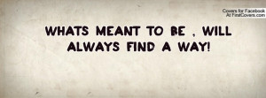 What´s meant to be , will always find a way!