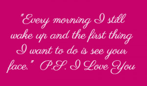 ... the first thing I want to do is see your face ♥ ~P.S. I Love You