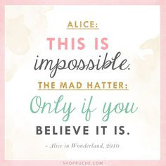 Alice: This is impossible. The Mad Hatter: Only if you believe it is ...