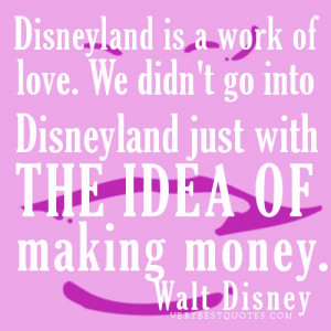 ... go into Disneyland just with the idea of making money.Walt Disney