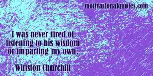 ... of listening to his wisdom or imparting my own. -Winston Churchill