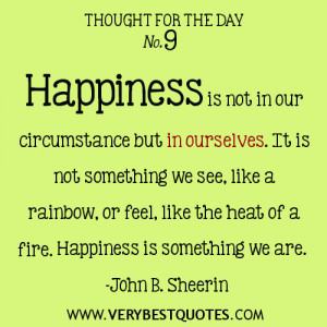 Happiness is not in our circumstance but in ourselves. It is not ...