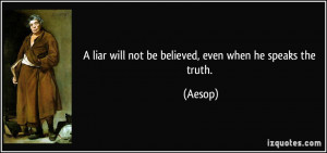 liar will not be believed, even when he speaks the truth. - Aesop