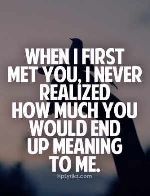 when i first met you I never realized how much you would end up ...