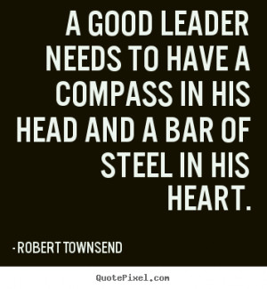 good leader needs to have a compass in his head and a bar of steel ...