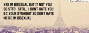 Yes im BISEXUAL but It NOT YOU so STFD && STFU... I don't hate you b/c ...