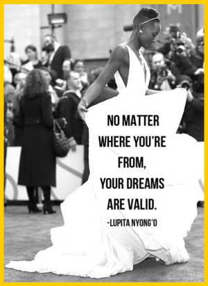 ... you're from, your dreams are valid. — Lupita Nyong'o, actress