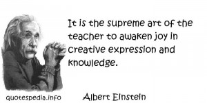 Albert Einstein - It is the supreme art of the teacher to awaken joy ...
