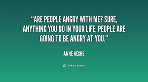 Are people angry with me? Sure, anything you do in your life, people ...