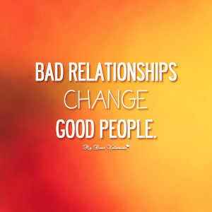Bad relationships change good people. (Source: .