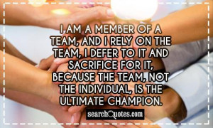 am a member of a team, and I rely on the team, I defer to it and ...