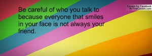 ... because everyone that smiles in your face is not always your friend