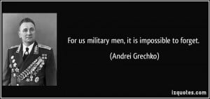 For us military men, it is impossible to forget. - Andrei Grechko