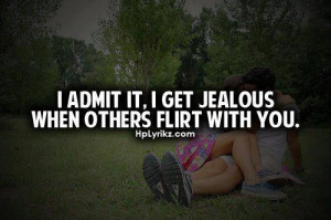 admit it, I get jealous when others flirt with you.