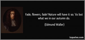 Fade, flowers, fade! Nature will have it so; 'tis but what we in our ...