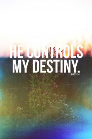 He controls my destiny. ~ Job 23:14