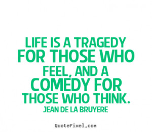 ... Life is a tragedy for those who feel, and a comedy for.. - Life quotes