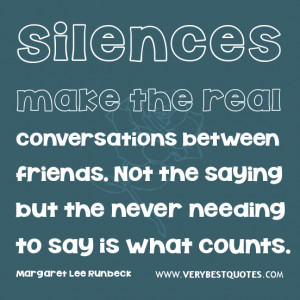 ... friends. Not the saying but the never needing to say is what counts