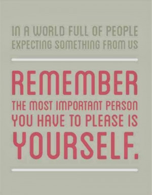 ... us Remember the most important person you have to please is yourself